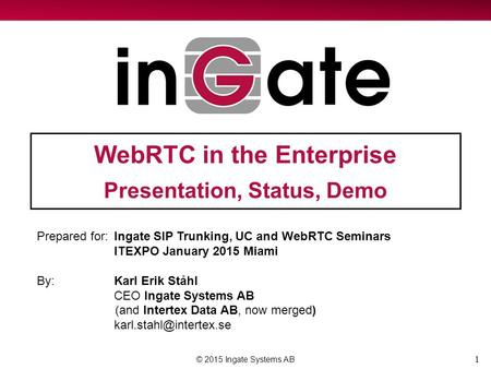 1 WebRTC in the Enterprise Presentation, Status, Demo © 2015 Ingate Systems AB Prepared for:Ingate SIP Trunking, UC and WebRTC Seminars ITEXPO January.