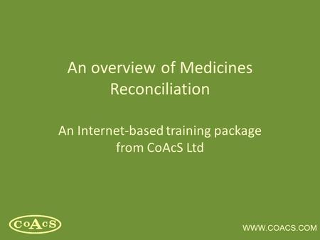 WWW.COACS.COM An overview of Medicines Reconciliation An Internet-based training package from CoAcS Ltd.