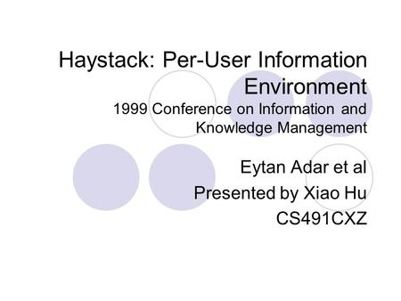 Haystack: Per-User Information Environment 1999 Conference on Information and Knowledge Management Eytan Adar et al Presented by Xiao Hu CS491CXZ.
