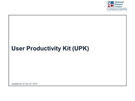 Updated as of July 16, 2013 User Productivity Kit (UPK)
