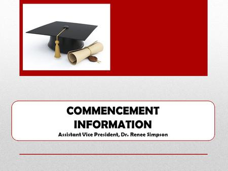 COMMENCEMENT INFORMATION Assistant Vice President, Dr. Renee Simpson.