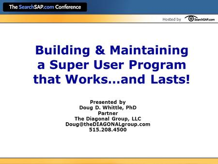 Hosted by Building & Maintaining a Super User Program that Works…and Lasts! Presented by Doug D. Whittle, PhD Partner The Diagonal Group, LLC