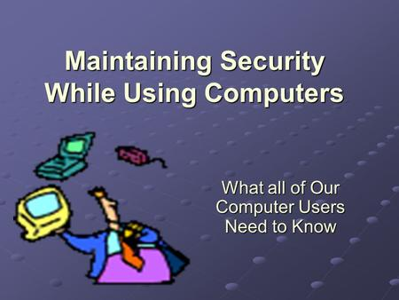 Maintaining Security While Using Computers What all of Our Computer Users Need to Know.