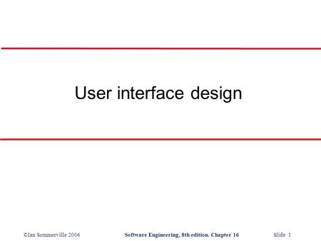 ©Ian Sommerville 2006Software Engineering, 8th edition. Chapter 16 Slide 1 User interface design.
