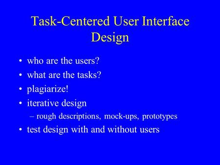 Task-Centered User Interface Design who are the users? what are the tasks? plagiarize! iterative design –rough descriptions, mock-ups, prototypes test.