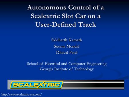Autonomous Control of a Scalextric Slot Car on a User-Defined Track Siddharth Kamath Souma Mondal Dhaval Patel School of Electrical and Computer Engineering.