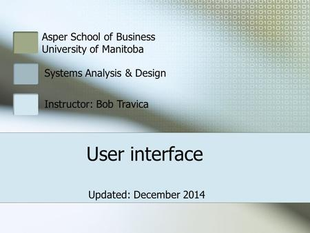Asper School of Business University of Manitoba Systems Analysis & Design Instructor: Bob Travica User interface Updated: December 2014.