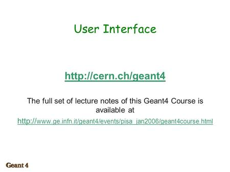 User Interface  The full set of lecture notes of this Geant4 Course is available at