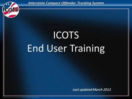 ICOTS End User Training Last updated March 2012. What is ICOTS? ICOTS is a web-based application that allows member states to facilitate all compact business.