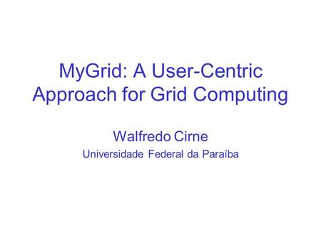 MyGrid: A User-Centric Approach for Grid Computing Walfredo Cirne Universidade Federal da Paraíba.