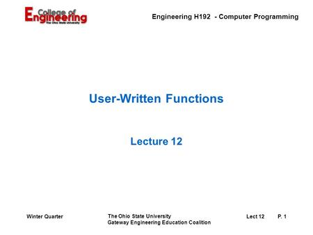 Engineering H192 - Computer Programming The Ohio State University Gateway Engineering Education Coalition Lect 12P. 1Winter Quarter User-Written Functions.