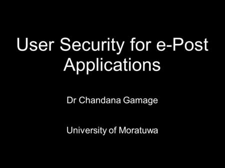 User Security for e-Post Applications Dr Chandana Gamage University of Moratuwa.