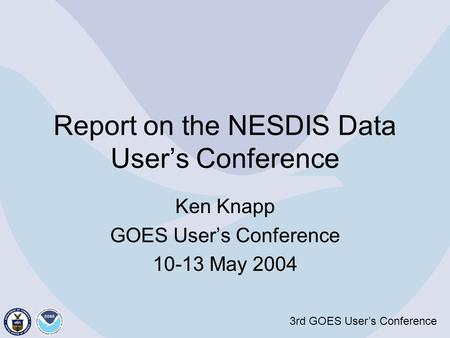 3rd GOES User's Conference Report on the NESDIS Data User's Conference Ken Knapp GOES User's Conference 10-13 May 2004.