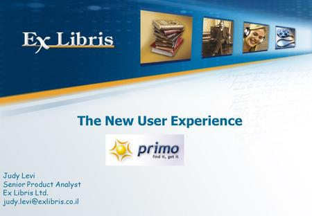 The New User Experience Judy Levi Senior Product Analyst Ex Libris Ltd.
