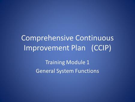 Comprehensive Continuous Improvement Plan(CCIP) Training Module 1 General System Functions.