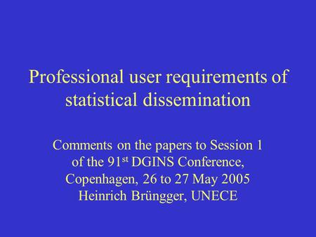 Professional user requirements of statistical dissemination Comments on the papers to Session 1 of the 91 st DGINS Conference, Copenhagen, 26 to 27 May.