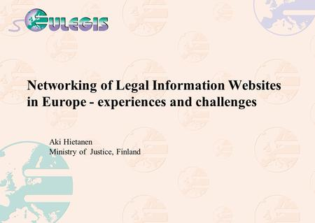 Networking of Legal Information Websites in Europe - experiences and challenges Aki Hietanen Ministry of Justice, Finland.