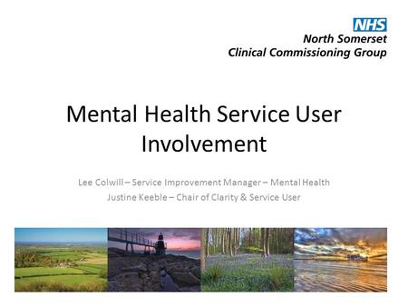 Mental Health Service User Involvement Lee Colwill – Service Improvement Manager – Mental Health Justine Keeble – Chair of Clarity & Service User.