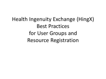 Health Ingenuity Exchange (HingX) Best Practices for User Groups and Resource Registration.