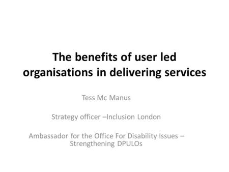 The benefits of user led organisations in delivering services Tess Mc Manus Strategy officer –Inclusion London Ambassador for the Office For Disability.