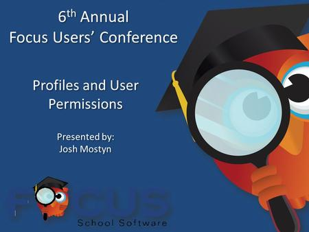 6 th Annual Focus Users' Conference 6 th Annual Focus Users' Conference Profiles and User Permissions Presented by: Josh Mostyn Presented by: Josh Mostyn.