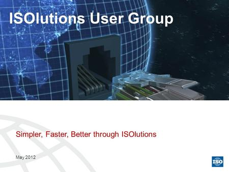 Simpler, Faster, Better through ISOlutions May 2012 ISOlutions User Group.