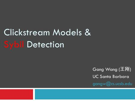 Clickstream Models & Sybil Detection Gang Wang ( 王刚 ) UC Santa Barbara