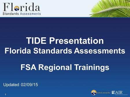 TIDE Presentation Florida Standards Assessments 1 FSA Regional Trainings Updated 02/09/15.