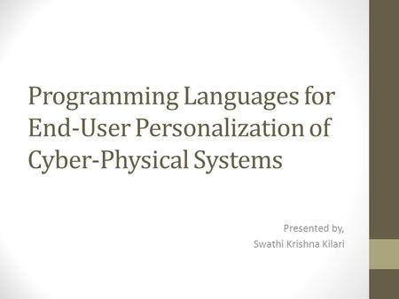 Programming Languages for End-User Personalization of Cyber-Physical Systems Presented by, Swathi Krishna Kilari.