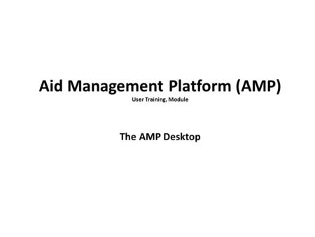 Aid Management Platform (AMP) User Training, Module The AMP Desktop.