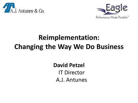 Reimplementation: Changing the Way We Do Business David Petzel IT Director A.J. Antunes.