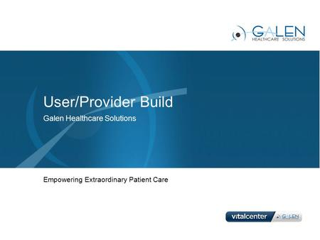 User/Provider Build Galen Healthcare Solutions Empowering Extraordinary Patient Care.