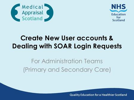 Quality Education for a Healthier Scotland Create New User accounts & Dealing with SOAR Login Requests For Administration Teams (Primary and Secondary.