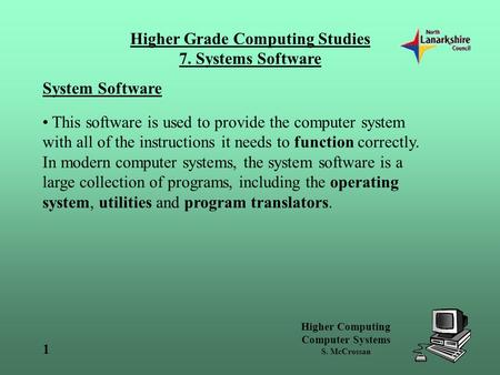 Higher Computing Computer Systems S. McCrossan Higher Grade Computing Studies 7. Systems Software 1 System Software This software is used to provide the.