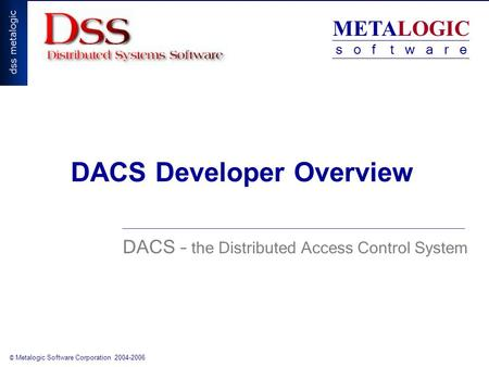 METALOGIC s o f t w a r e © Metalogic Software Corporation 2004-2006 DACS Developer Overview DACS – the Distributed Access Control System.