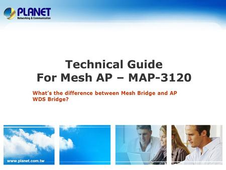 Www.planet.com.tw Technical Guide For Mesh AP – MAP-3120 What's the difference between Mesh Bridge and AP WDS Bridge?