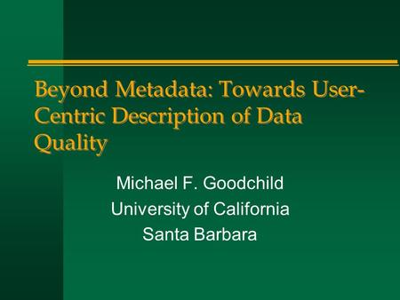 Beyond Metadata: Towards User- Centric Description of Data Quality Michael F. Goodchild University of California Santa Barbara.