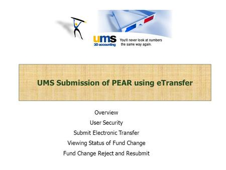 UMS Submission of PEAR using eTransfer Overview User Security Submit Electronic Transfer Viewing Status of Fund Change Fund Change Reject and Resubmit.