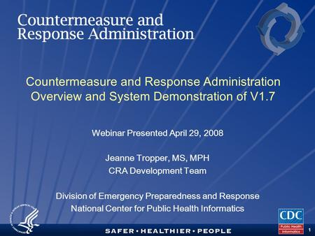 TM 1 Countermeasure and Response Administration Overview and System Demonstration of V1.7 Webinar Presented April 29, 2008 Jeanne Tropper, MS, MPH CRA.