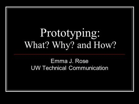 Prototyping: What? Why? and How? Emma J. Rose UW Technical Communication.