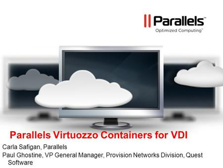 Parallels Virtuozzo Containers for VDI Carla Safigan, Parallels Paul Ghostine, VP General Manager, Provision Networks Division, Quest Software.