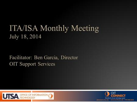 ITA/ISA Monthly Meeting July 18, 2014 Facilitator: Ben Garcia, Director OIT Support Services.