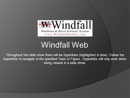 Windfall Web Throughout this slide show there will be hyperlinks (highlighted in blue). Follow the hyperlinks to navigate to the specified Topic or Figure.