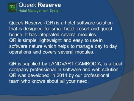 Queek Reserve Hotel Management System Queek Reserve (QR) is a hotel software solution that is designed for small hotel, resort and guest house. It has.