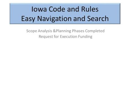 Iowa Code and Rules Easy Navigation and Search Scope Analysis &Planning Phases Completed Request for Execution Funding.