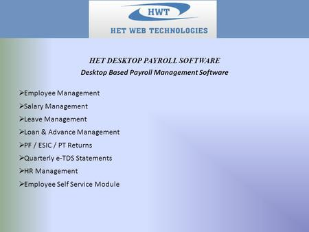 Desktop Based Payroll Management Software  Employee Management  Salary Management  Leave Management  Loan & Advance Management  PF / ESIC / PT Returns.
