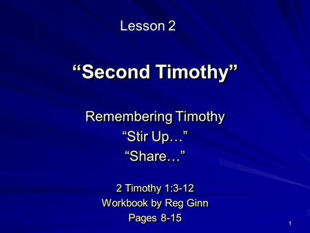 "1 ""Second Timothy"" Remembering Timothy ""Stir Up…"" ""Share…"" 2 Timothy 1:3-12 Workbook by Reg Ginn Pages 8-15 Remembering Timothy ""Stir Up…"" ""Share…"" 2 Timothy."