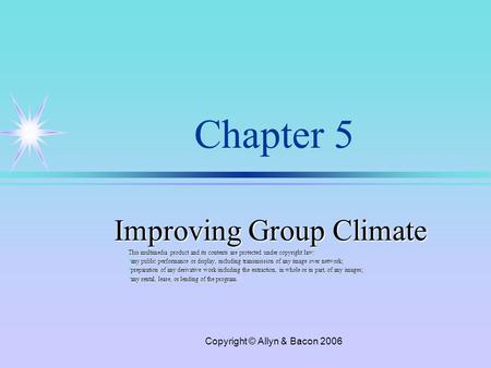 Copyright © Allyn & Bacon 2006 Chapter 5 Improving Group Climate This multimedia product and its contents are protected under copyright law: ä any public.