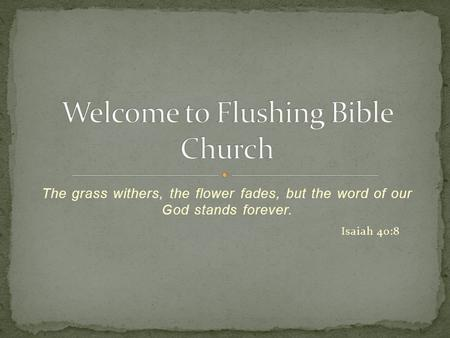 The grass withers, the flower fades, but the word of our God stands forever. Isaiah 40:8.