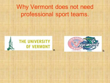 Why Vermont does not need professional sport teams. a. b.